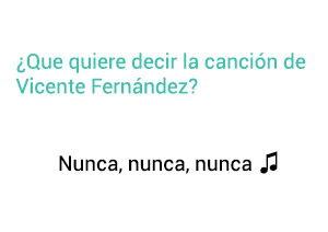 Significado de la canción Nunca Nunca Nunca Vicente Fernández Chente.
