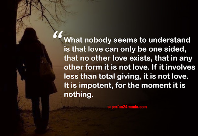 What nobody seems to understand is that love can only be one sided, that no other love exists, that in any other form it is not love. If it involves less than total giving, it is not love. It is impotent, for the moment it is nothing.