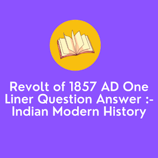 Revolt of 1857 AD One Liner Question Answer :- Indian Modern History