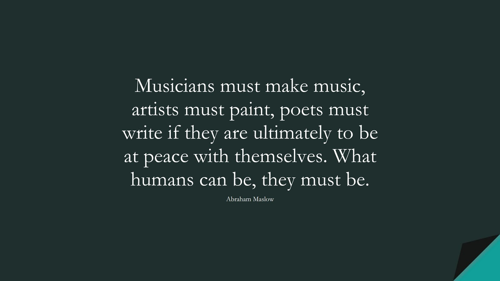 Musicians must make music, artists must paint, poets must write if they are ultimately to be at peace with themselves. What humans can be, they must be. (Abraham Maslow);  #LifeQuotes