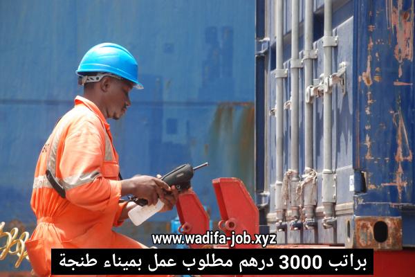 فرصة عمل شاغرة بميناء طنجة براتب شهري قدره 3000 درهم سارع بالتقديم