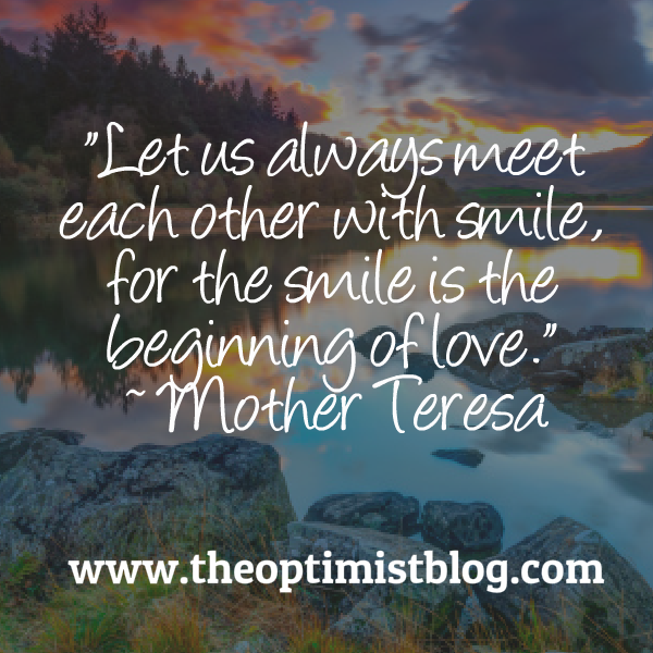 Let us always meet each other with smile, for the smile is the beginning of love. ~ Mother Teresa