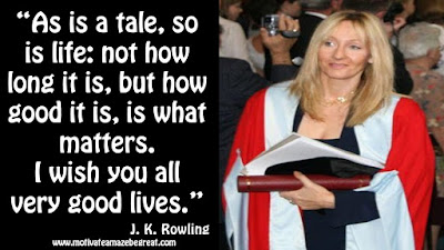 "J. K. Rowling Inspirational Quotes To Live By: ""As is a tale, so is life: not how long it is, but how good it is, is what matters. I wish you all very good lives."""
