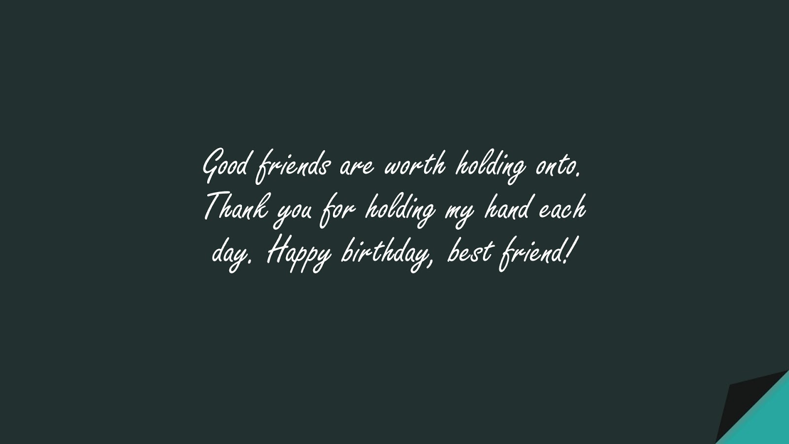 Good friends are worth holding onto. Thank you for holding my hand each day. Happy birthday, best friend!FALSE