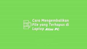 Cara Mengembalikan File yang Terhapus di Laptop atau PC