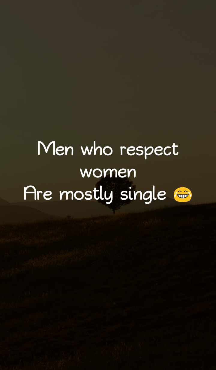 men who respect women are mostly single