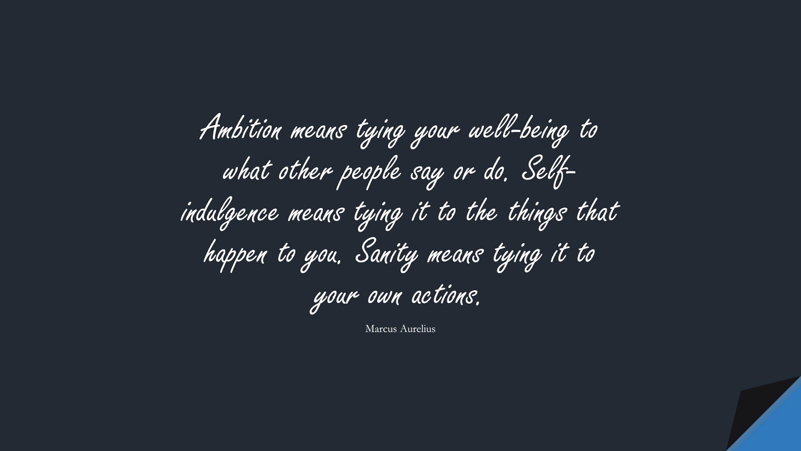 Ambition means tying your well-being to what other people say or do. Self-indulgence means tying it to the things that happen to you. Sanity means tying it to your own actions. (Marcus Aurelius);  #MarcusAureliusQuotes