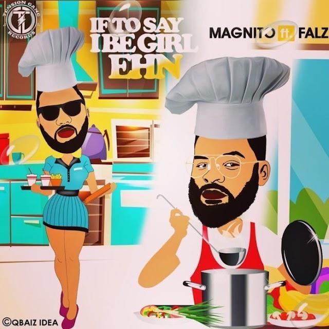[Mp3] Magnito - If to say I be girl ehn ft Falz