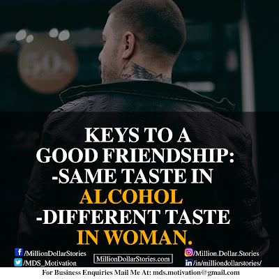 KEYS TO A GOOD FRIENDSHIP: SAME TASTE IN ALCOHOL, DIFFERENT TASTE IN WOMAN.