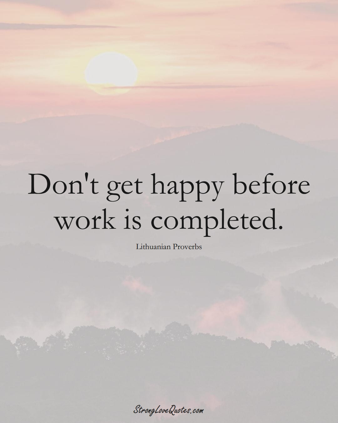 Don't get happy before work is completed. (Lithuanian Sayings);  #AsianSayings