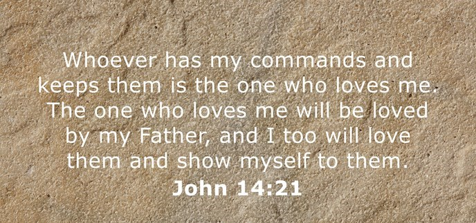 Whoever has my commands and keeps them is the one who loves me. The one who loves me will be loved by my Father, and I too will love them and show myself to them.