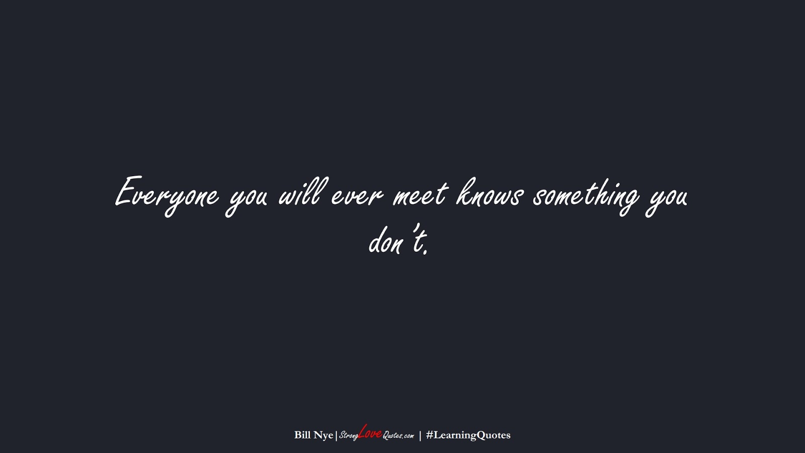 Everyone you will ever meet knows something you don't. (Bill Nye);  #LearningQuotes