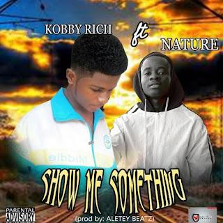 Kobby Rich - Show Me Something Ft. Nature (Prod. By Aletey Beatz)