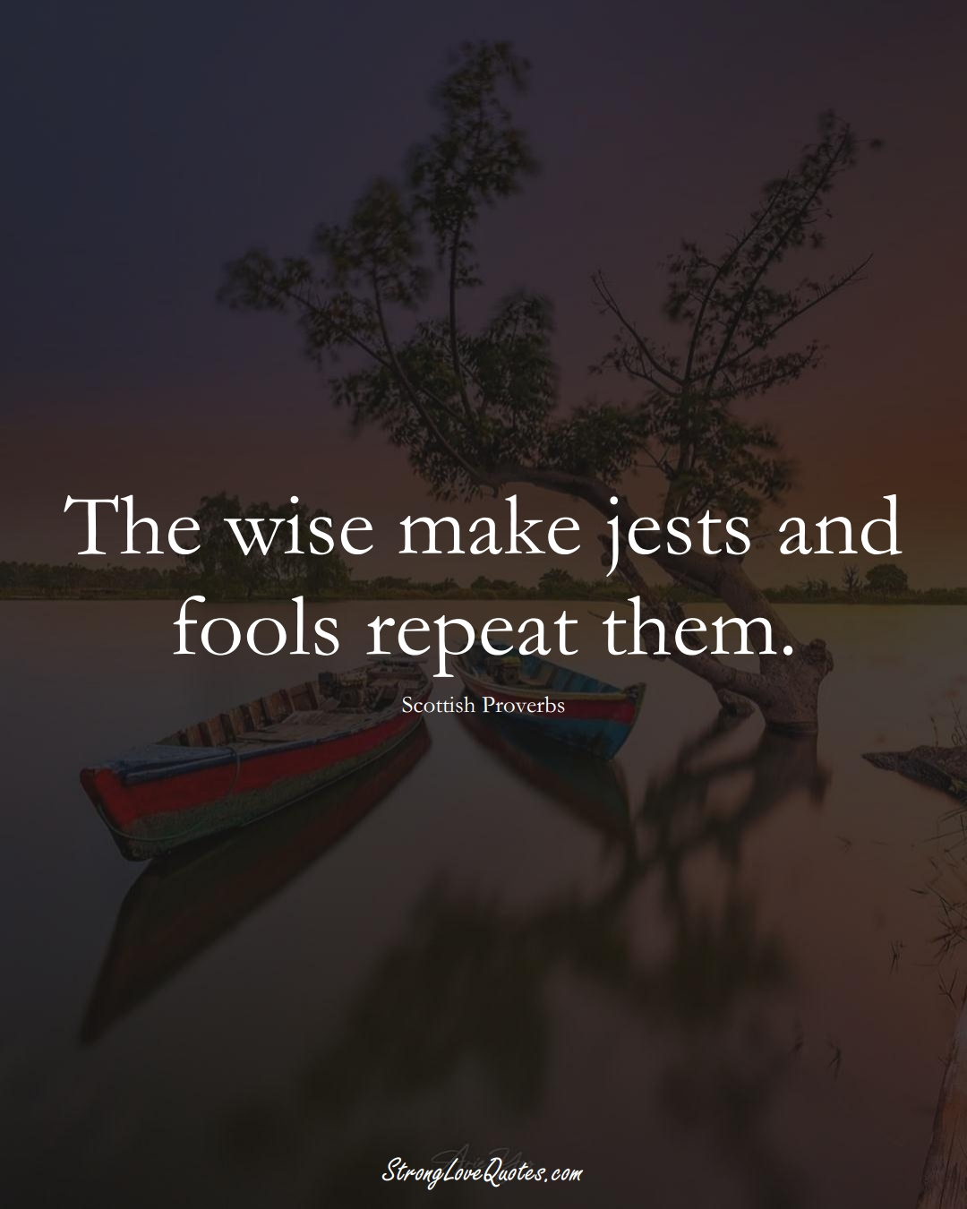 The wise make jests and fools repeat them. (Scottish Sayings);  #EuropeanSayings