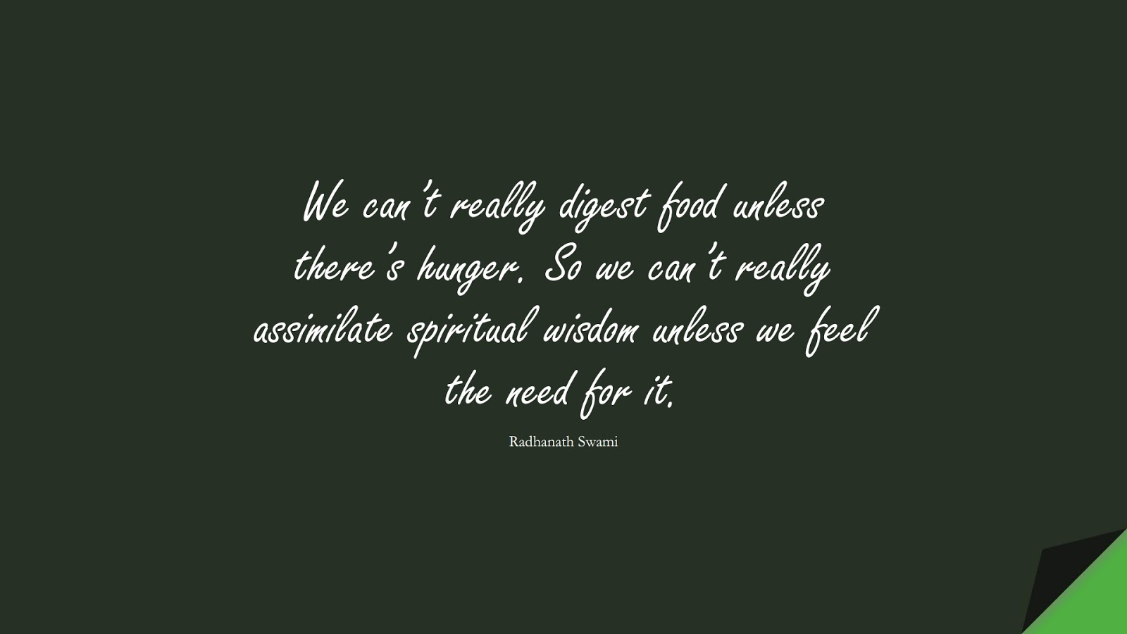 We can't really digest food unless there's hunger. So we can't really assimilate spiritual wisdom unless we feel the need for it. (Radhanath Swami);  #WordsofWisdom