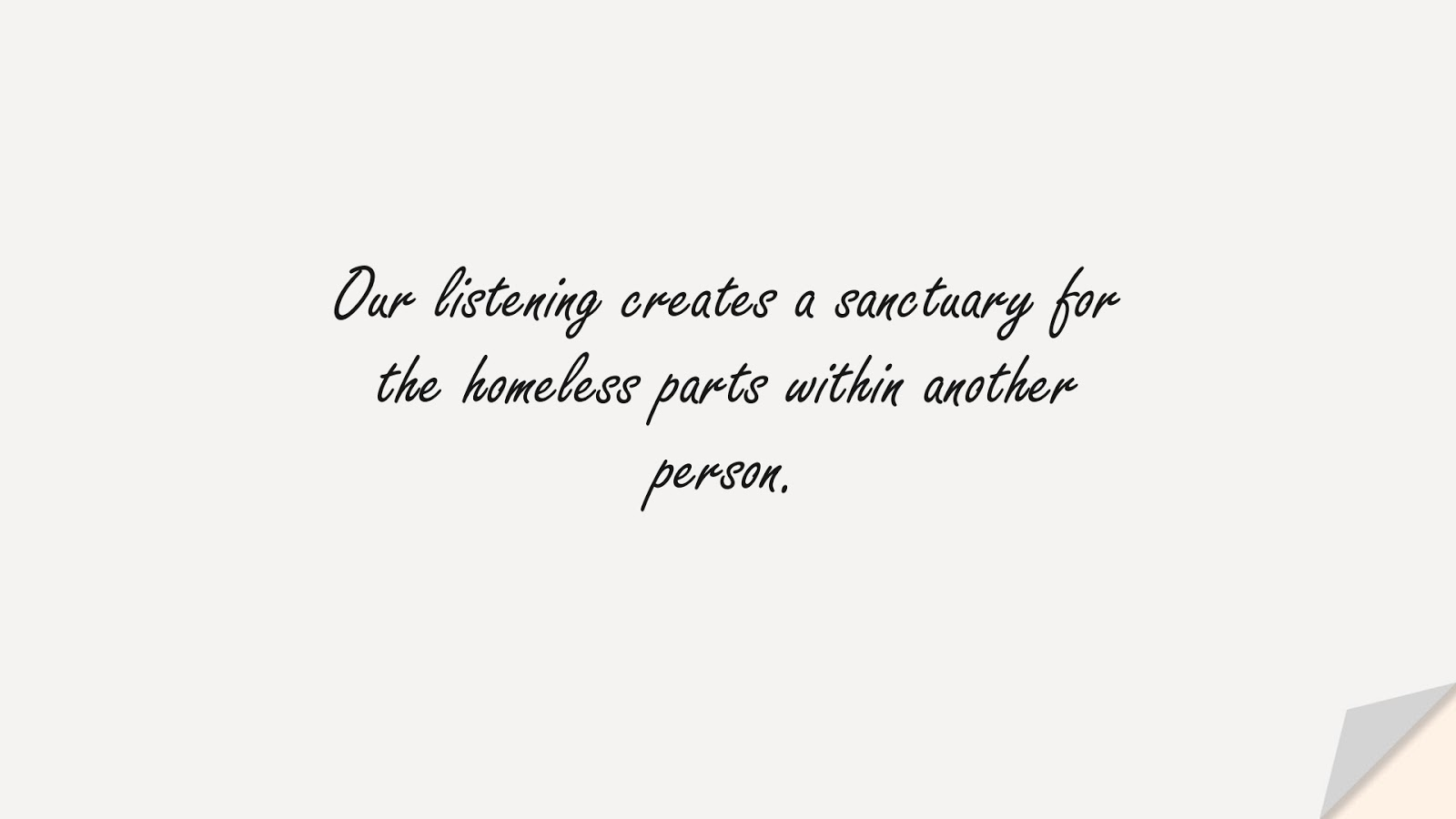 Our listening creates a sanctuary for the homeless parts within another person.FALSE
