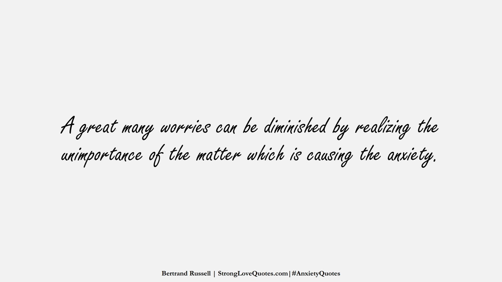 A great many worries can be diminished by realizing the unimportance of the matter which is causing the anxiety. (Bertrand Russell);  #AnxietyQuotes