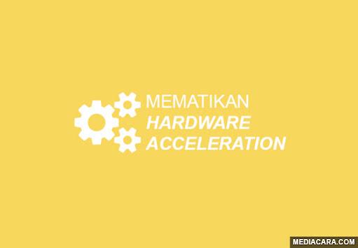Cara mematikan atau menonaktifkan Hardware Acceleration pada browser PC