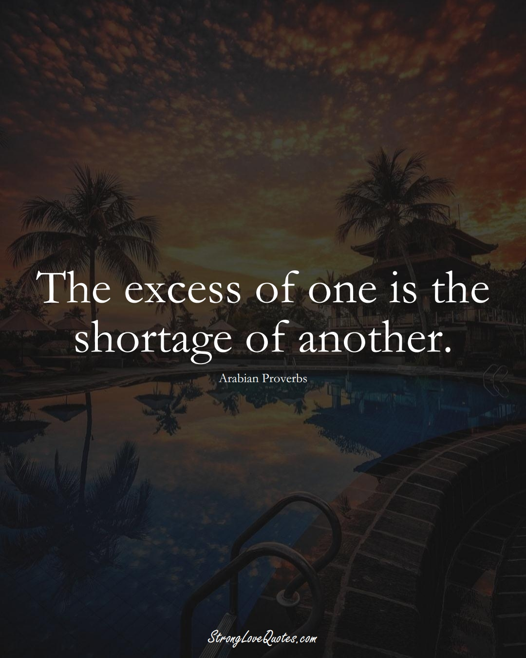 The excess of one is the shortage of another. (Arabian Sayings);  #aVarietyofCulturesSayings