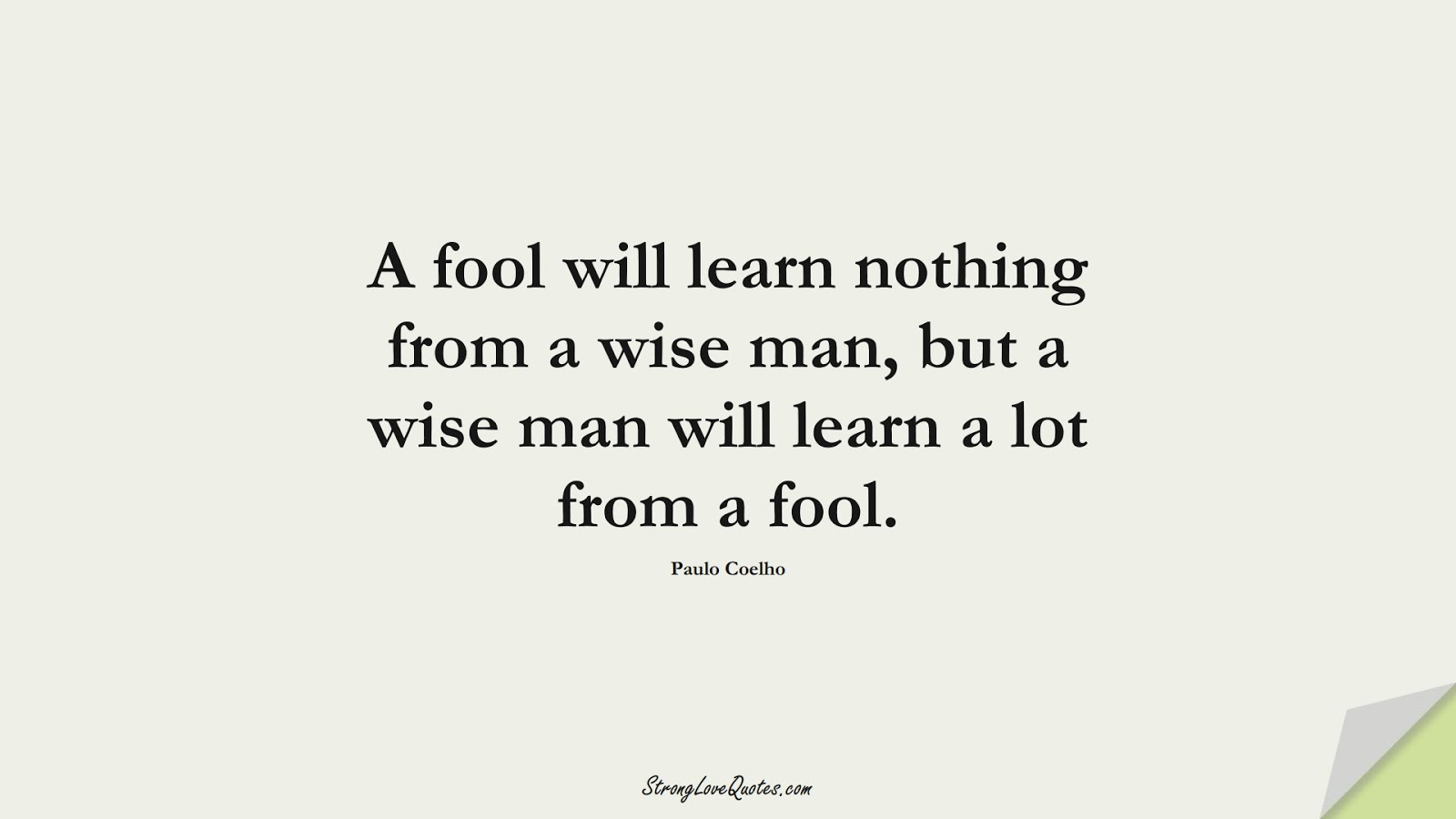 A fool will learn nothing from a wise man, but a wise man will learn a lot from a fool. (Paulo Coelho);  #LearningQuotes