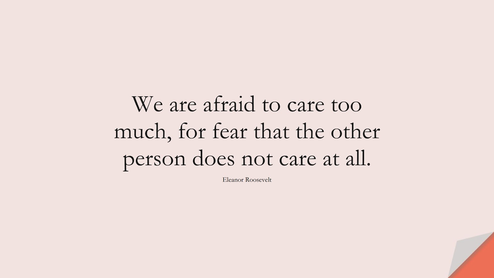 We are afraid to care too much, for fear that the other person does not care at all. (Eleanor Roosevelt);  #FearQuotes