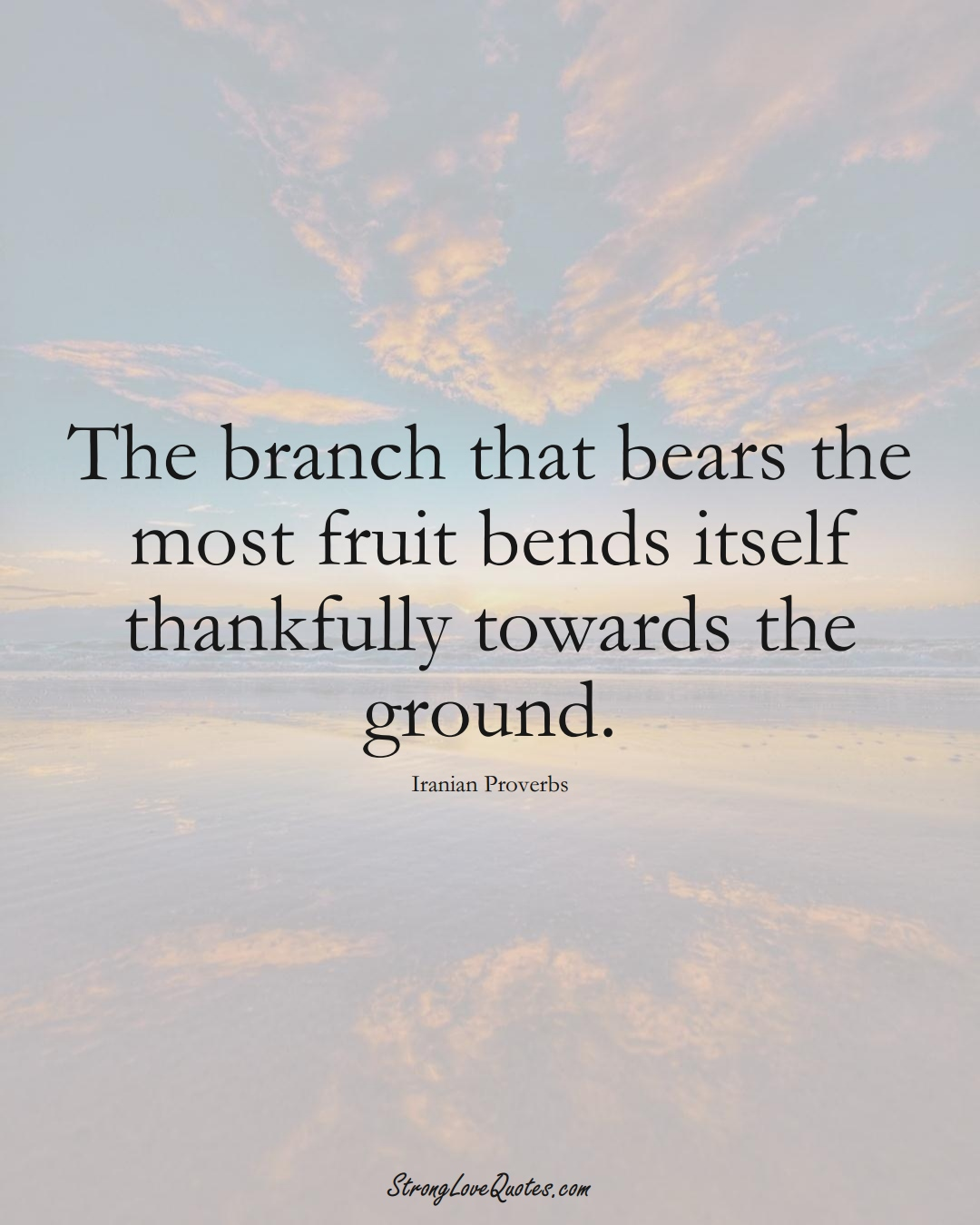 The branch that bears the most fruit bends itself thankfully towards the ground. (Iranian Sayings);  #MiddleEasternSayings