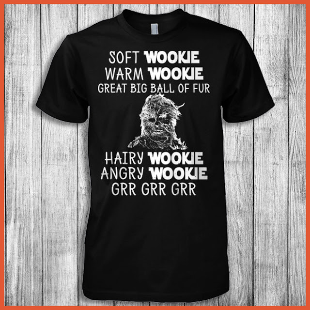 Soft Wookie Warm Wookie Great Big Ball Of Fur Hairy Wookie Angry Wookie Grr Grr Grr Shirt