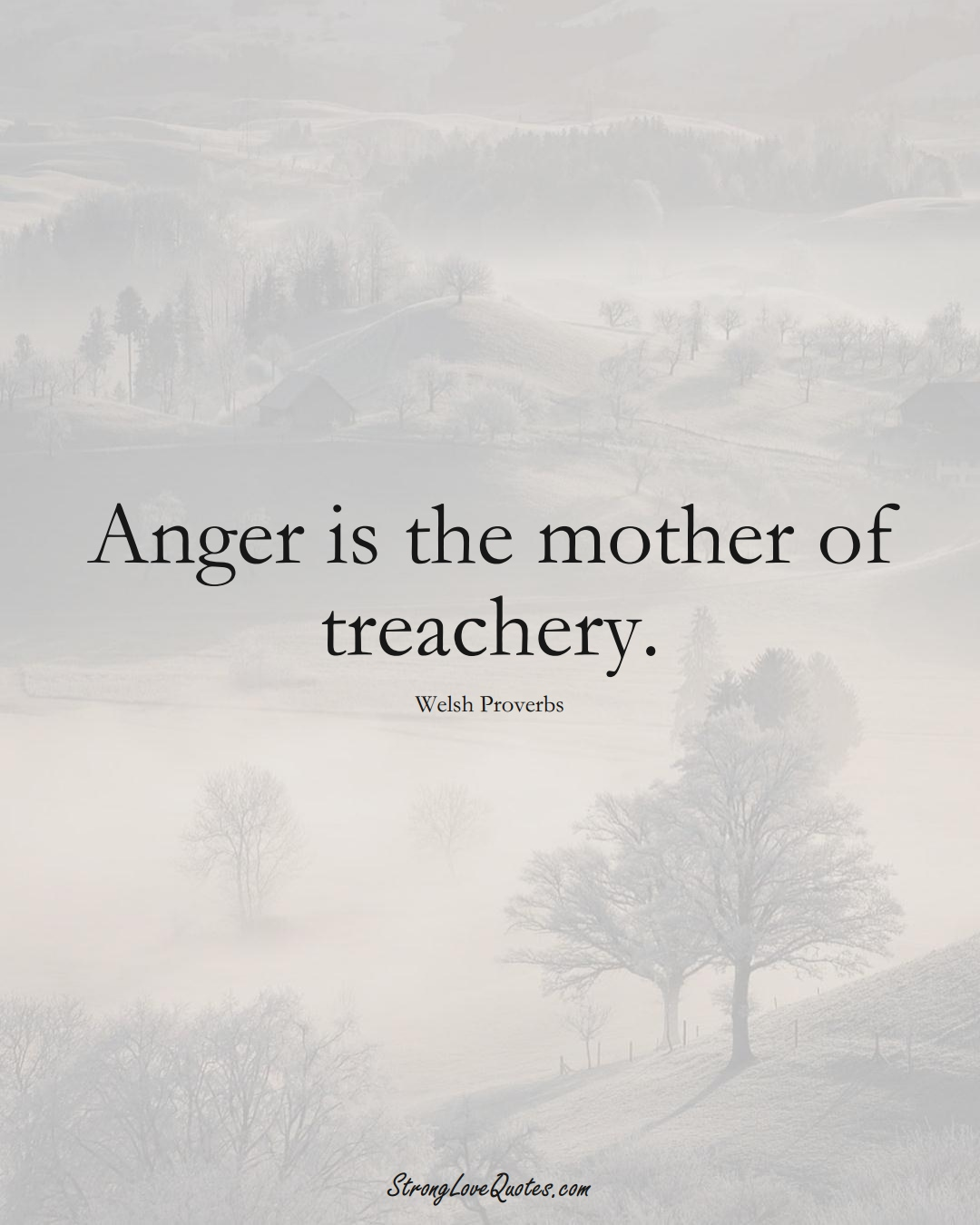 Anger is the mother of treachery. (Welsh Sayings);  #EuropeanSayings