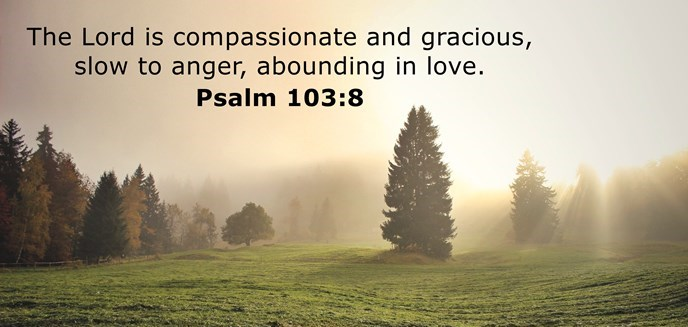 The Lord is compassionate and gracious, slow to anger, abounding in love.