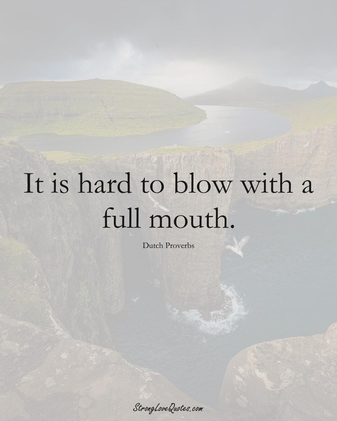 It is hard to blow with a full mouth. (Dutch Sayings);  #EuropeanSayings