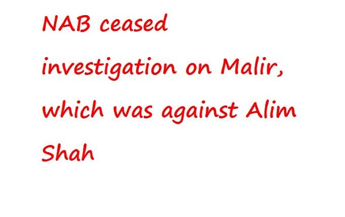 एनएबी ने मालिर पर जांच बंद कर दी, जो कि अलीम शाह के खिलाफ था