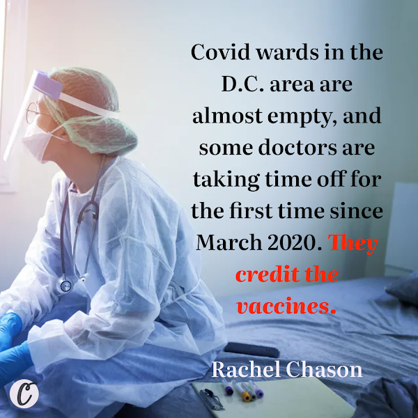Covid wards in the D.C. area are almost empty, and some doctors are taking time off for the first time since March 2020. They credit the vaccines. — Rachel Chason, The Washington Post