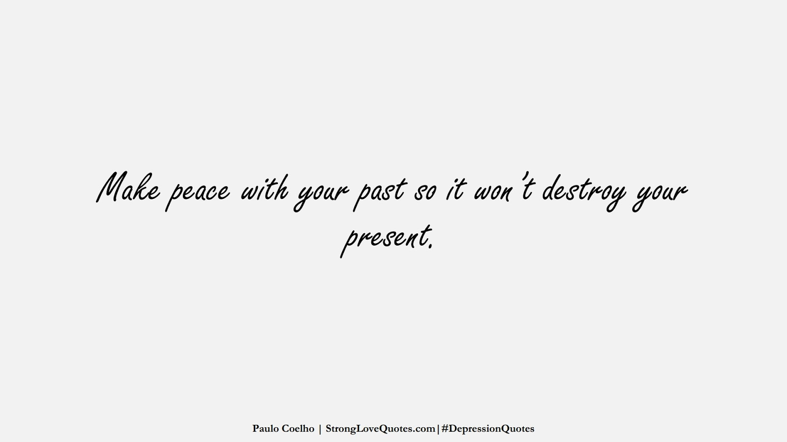 Make peace with your past so it won't destroy your present. (Paulo Coelho);  #DepressionQuotes