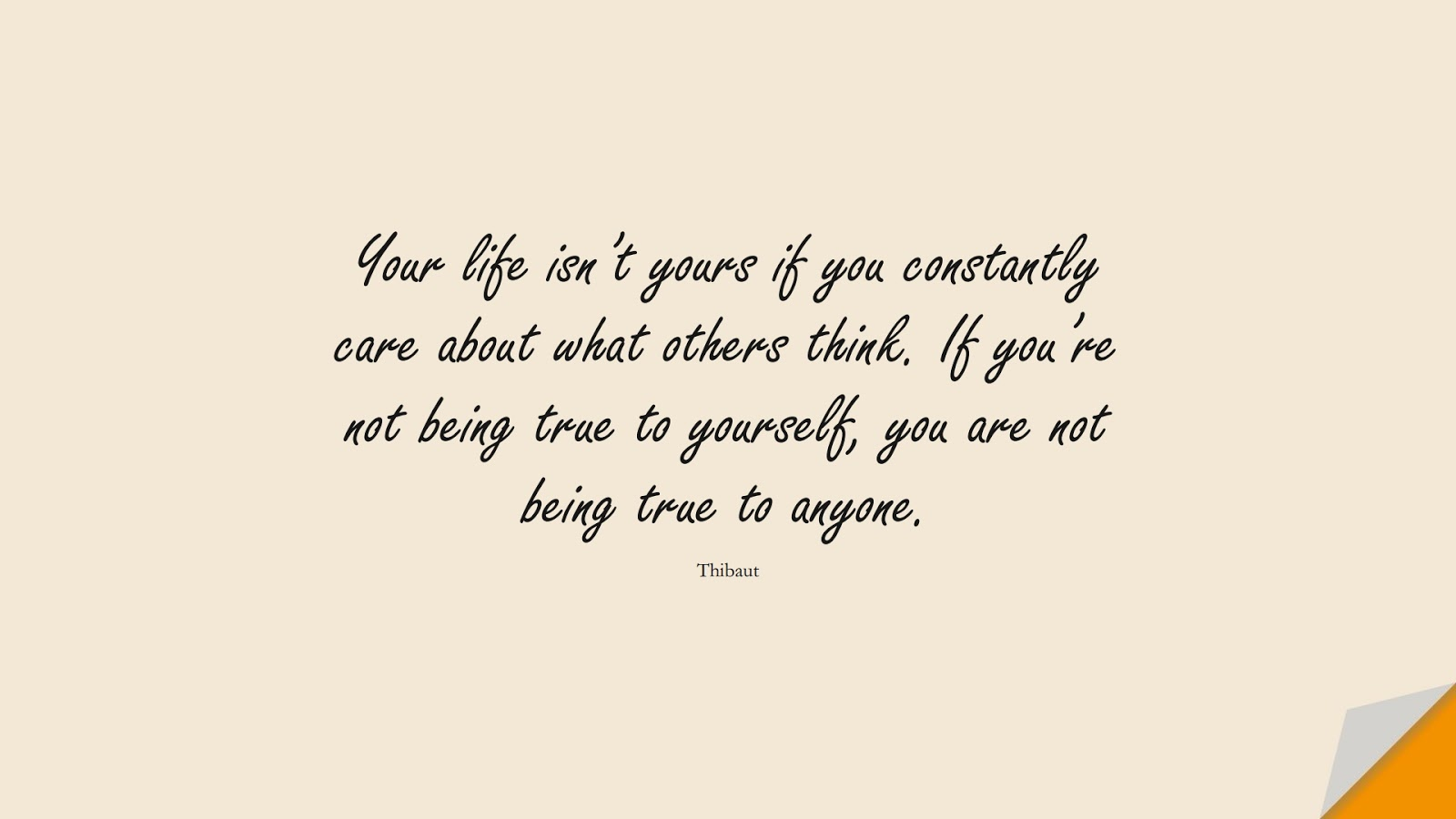 Your life isn't yours if you constantly care about what others think. If you're not being true to yourself, you are not being true to anyone. (Thibaut);  #CalmQuotes