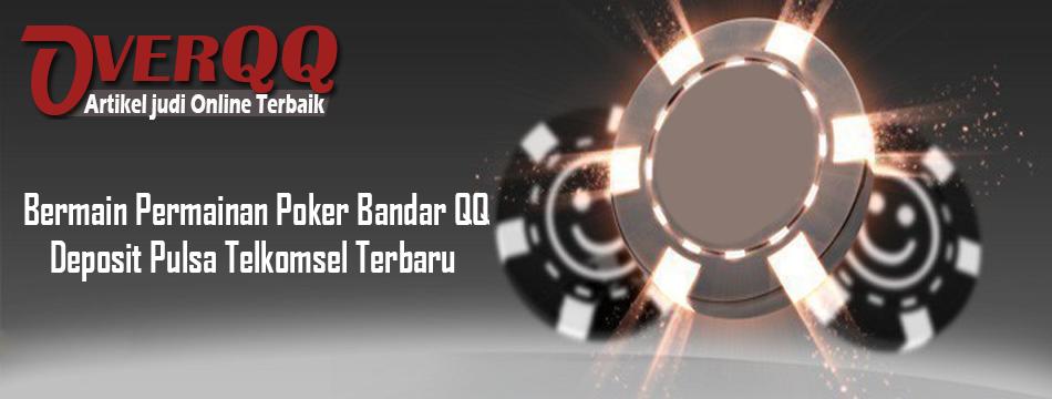 Bermain Permainan Poker Bandar QQ Deposit Pulsa Telkomsel Terbaru