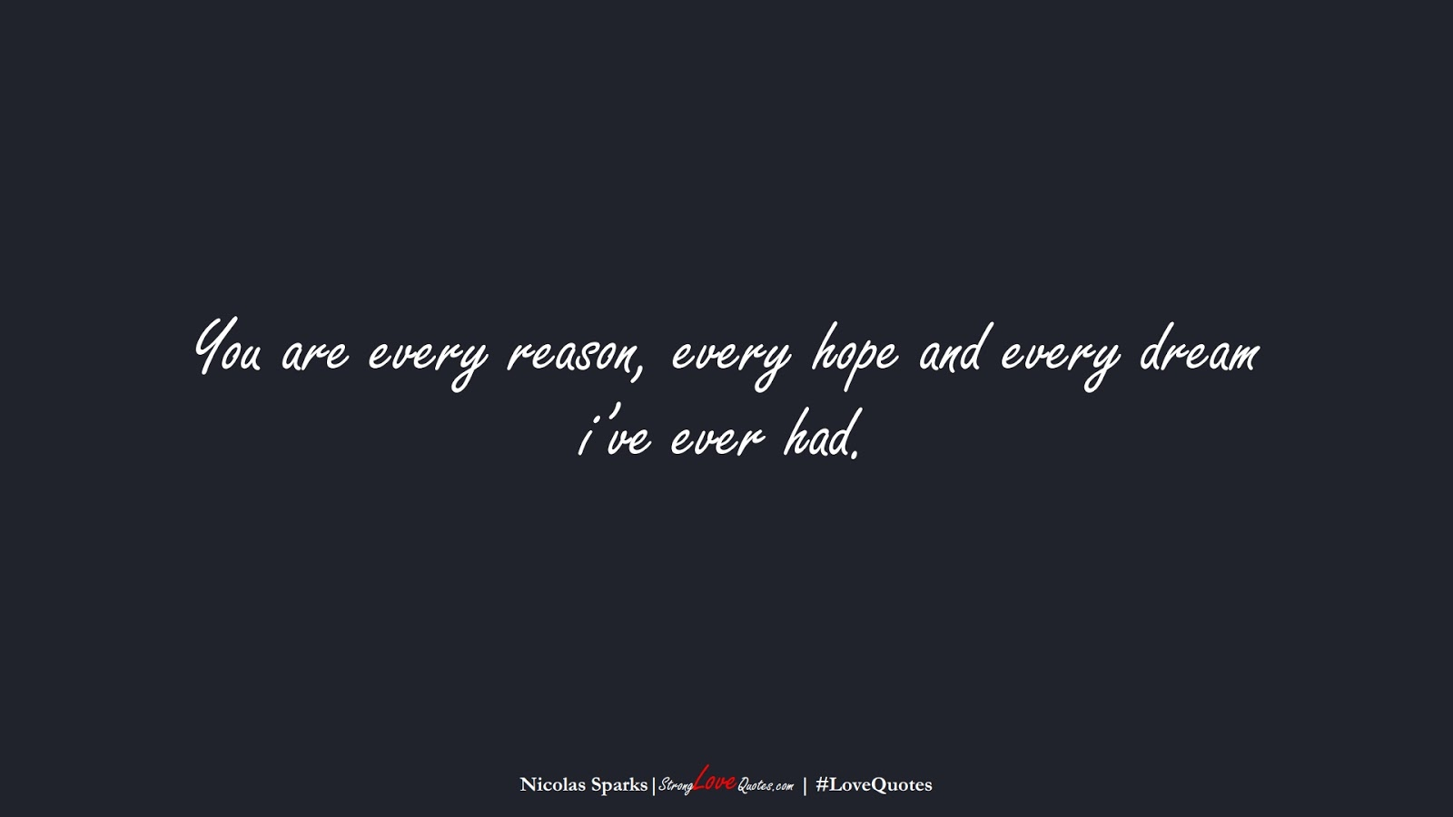 You are every reason, every hope and every dream i've ever had. (Nicolas Sparks);  #LoveQuotes