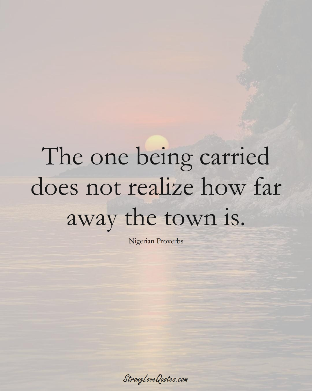 The one being carried does not realize how far away the town is. (Nigerian Sayings);  #AfricanSayings