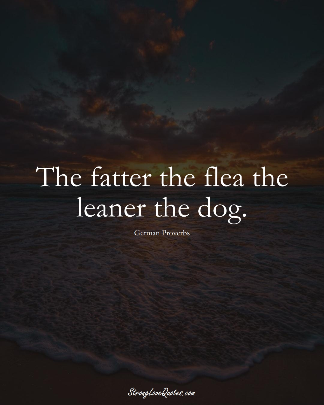 The fatter the flea the leaner the dog. (German Sayings);  #EuropeanSayings