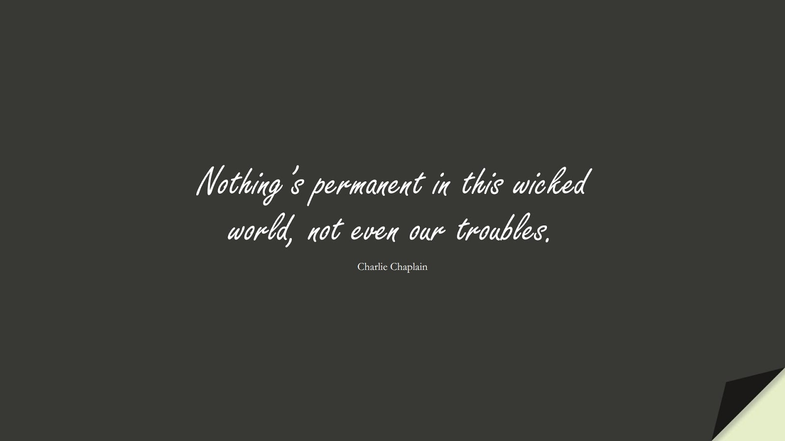 Nothing's permanent in this wicked world, not even our troubles. (Charlie Chaplain);  #LifeQuotes