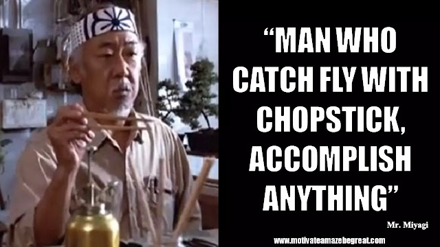 "Mr. Miyagi Inspirational Quotes For Wisdom: ""Man who catch fly with chopstick, accomplish anything."""