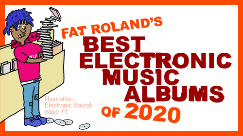 Fat Roland's Best Electronic Music Albums of 2020