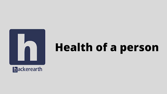 HackerEarth Health of a person problem solution