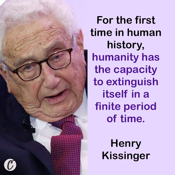For the first time in human history, humanity has the capacity to extinguish itself in a finite period of time. — Former Secretary of State Henry Kissinger