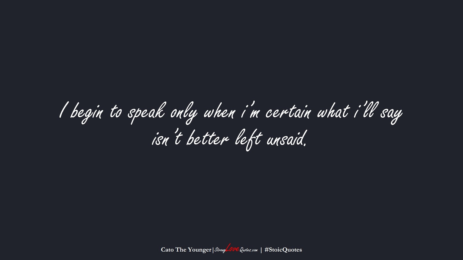 I begin to speak only when i'm certain what i'll say isn't better left unsaid. (Cato The Younger);  #StoicQuotes