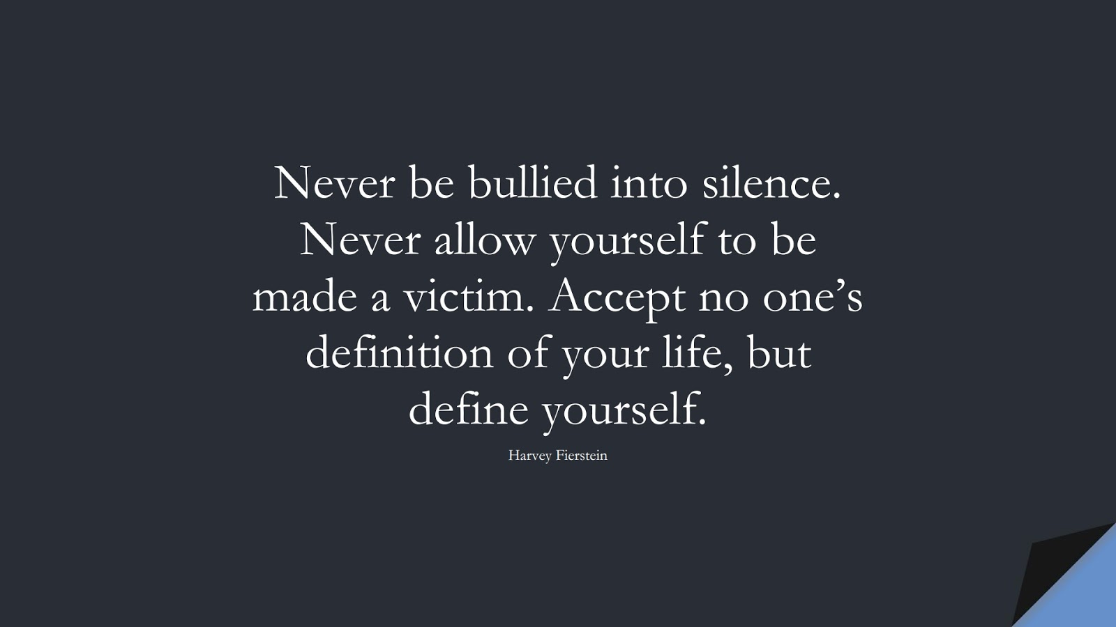 Never be bullied into silence. Never allow yourself to be made a victim. Accept no one's definition of your life, but define yourself. (Harvey Fierstein);  #SelfEsteemQuotes