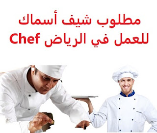 Fish chef is required to work in Riyadh  To work in Riyadh  Academic qualification: not required  Experience: Previous experience working in the field  Salary: to be determined after the interview