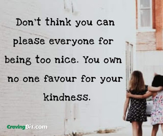 Don't think you can please everyone for being too nice. You own no one favour for your kindness.