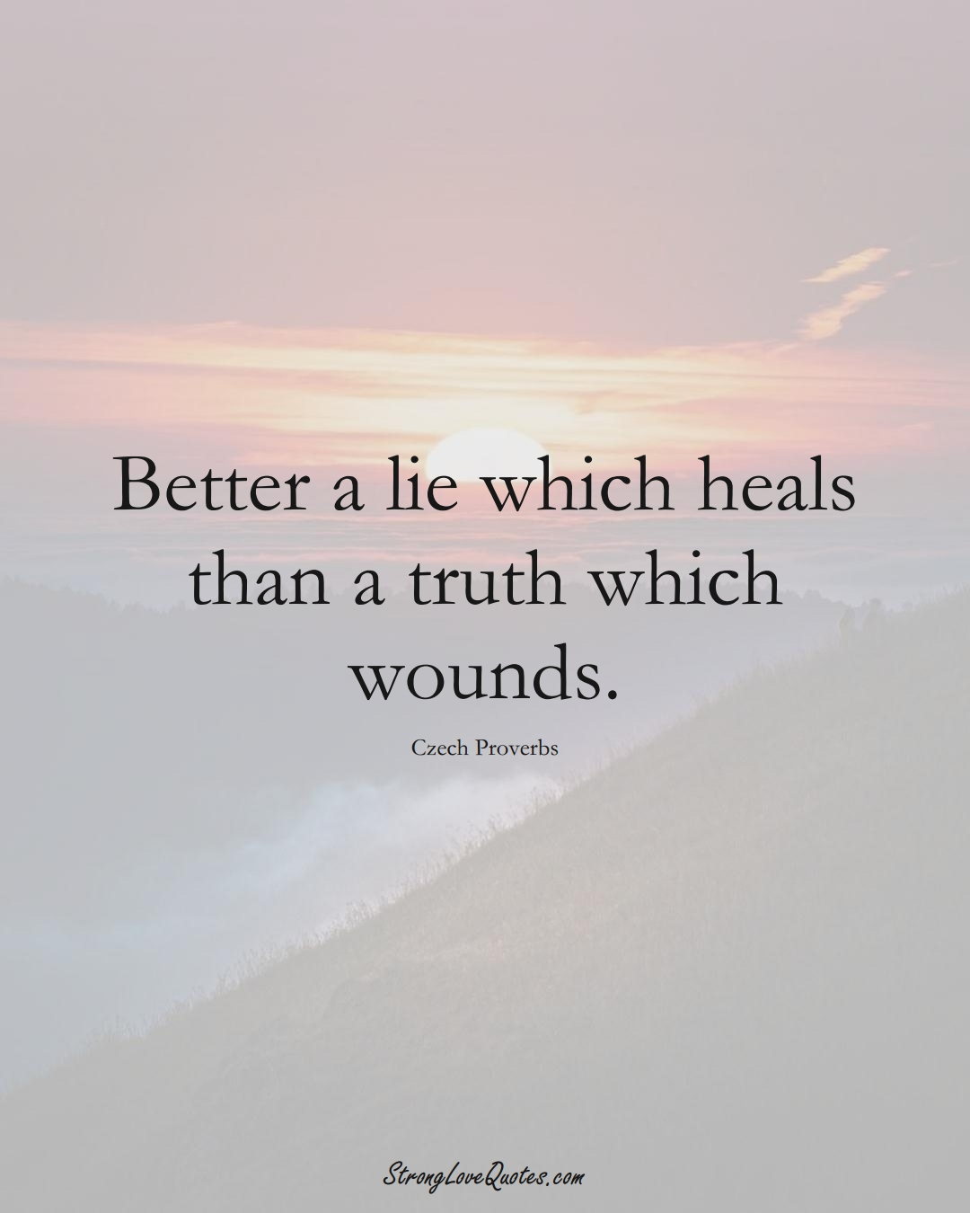 Better a lie which heals than a truth which wounds. (Czech Sayings);  #EuropeanSayings