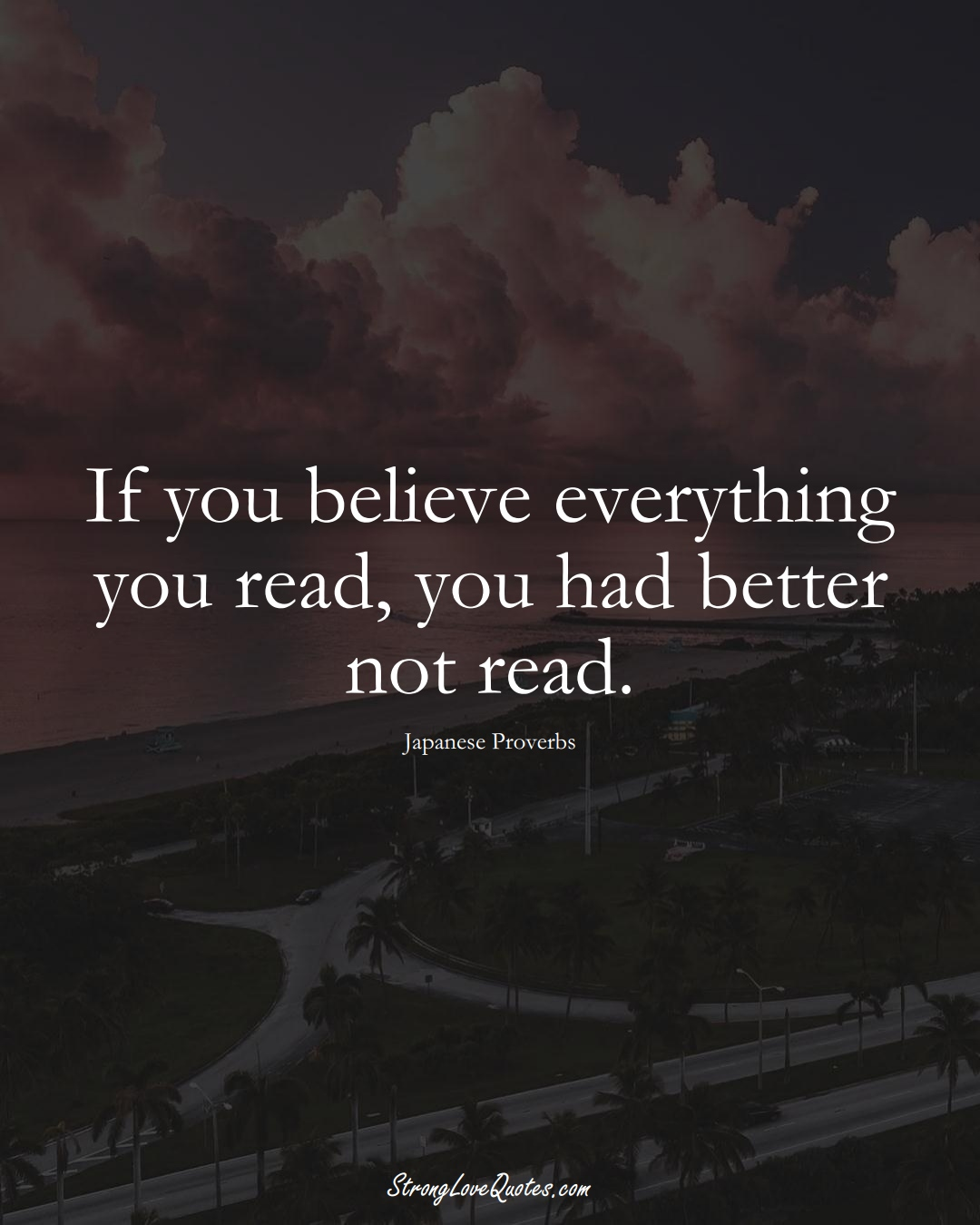 If you believe everything you read, you had better not read. (Japanese Sayings);  #AsianSayings