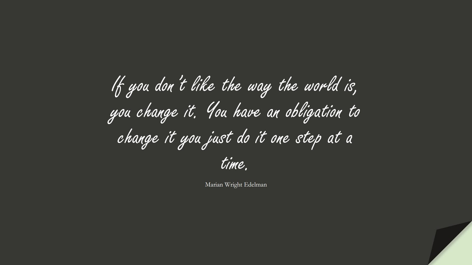 If you don't like the way the world is, you change it. You have an obligation to change it you just do it one step at a time. (Marian Wright Edelman);  #ChangeQuotes